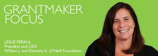 Grantmaker Focus: Leslie Perkul, President and CEO, William J. and Dorothy K. O'Neill Foundation
