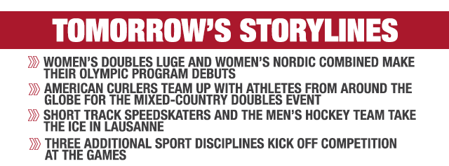 Tomorrow's storylines: Women's doubles luge and women's Nordic combined make their Olympic program debuts; Short track speedskaters and the men's hockey team take the ice in Lausanne; American curlers team up with athletes from around the globe for the mixed-country doubles event; Three additional sport disciplines kick off competition at the Games