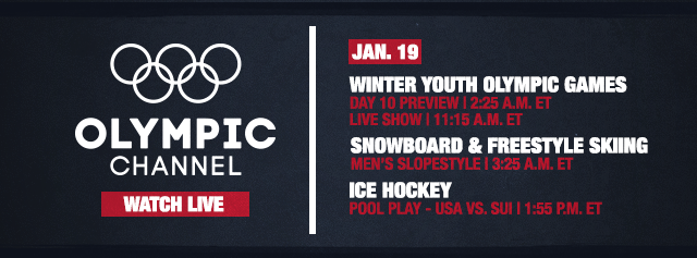 What to watch schedule - Jan. 19 - Winter Youth Olympic Games - Day 10 preview at 2:25 A.M. ET Live show at 11:15 A.M. ET. Snowboard and Freestyle Skiing - Men's Slopestyle at 3:25 A.M. ET. Ice Hockey Pool Play - USA vs. SUI at 1:55 P.M. ET