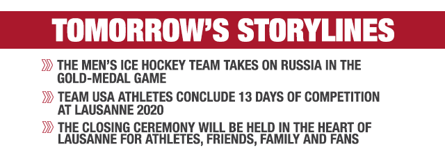Storyline A - Men's ice hockey team takes on Russia in the gold-medal game  Storyline B - Team USA athletes conclude 13 days of competition at Lausanne 2020   Storyline C - Closing Ceremony will be held in the heart of Lausanne for athletes, friends, family and fans